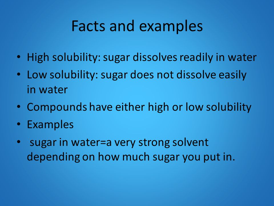 Facts and examples High solubility: sugar dissolves readily in water