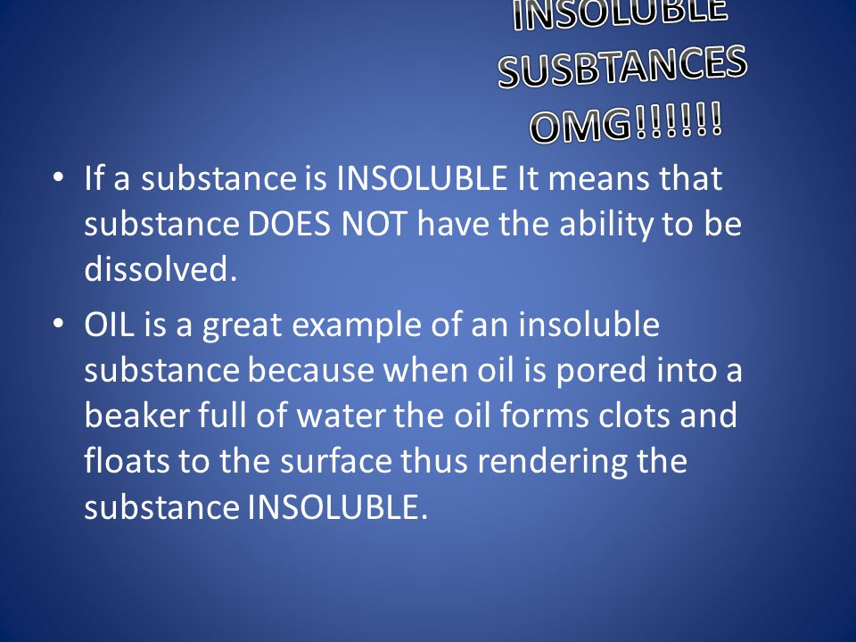INSOLUBLE SUSBTANCES OMG!!!!!!