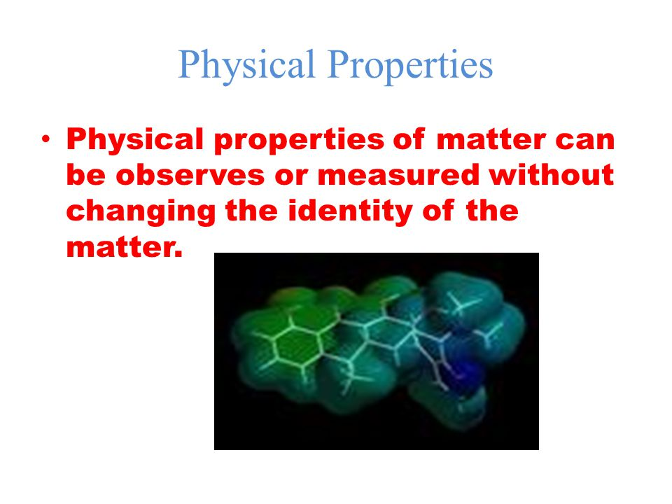 Physical Properties Physical properties of matter can be observes or measured without changing the identity of the matter.