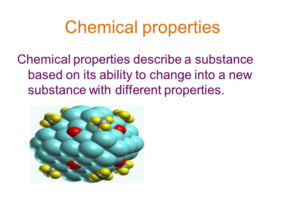 Chemical properties Chemical properties describe a substance based on its ability to change into a new substance with different properties.