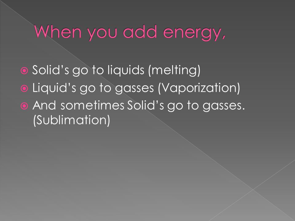When you add energy, Solid's go to liquids (melting)