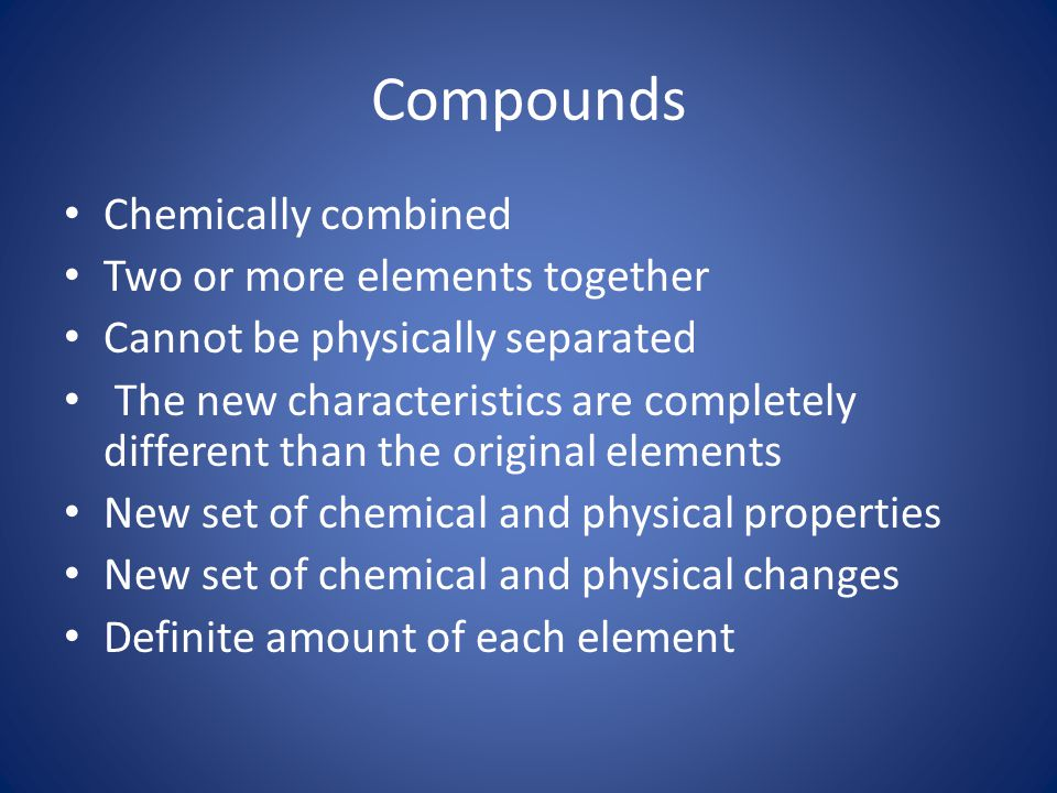 Compounds Chemically combined Two or more elements together