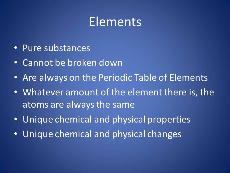 Elements Pure substances Cannot be broken down
