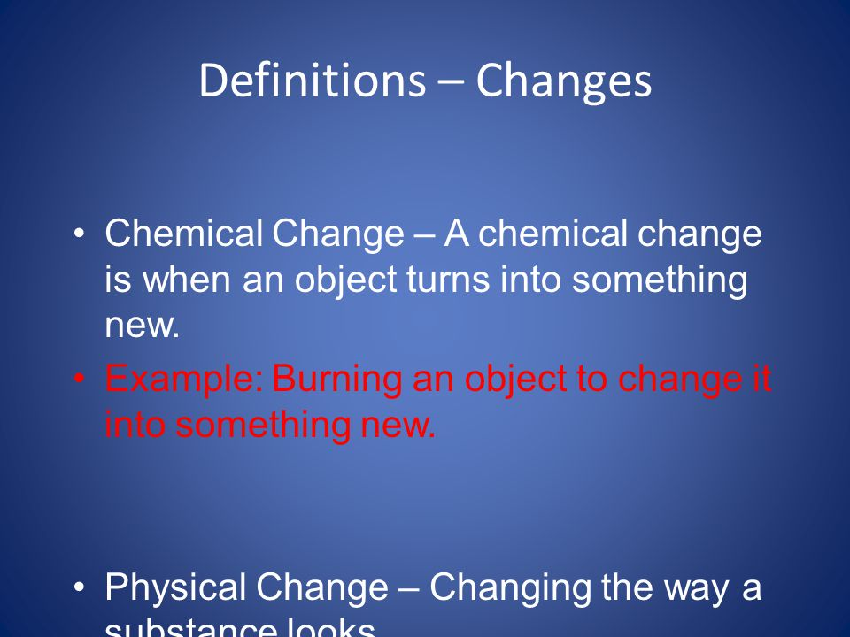 Definitions – Changes Chemical Change – A chemical change is when an object turns into something new.
