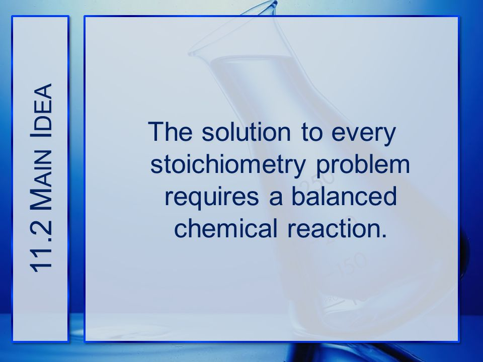 11.2 Main Idea The solution to every stoichiometry problem requires a balanced chemical reaction.