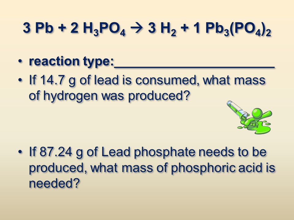 3 Pb + 2 H3PO4  3 H2 + 1 Pb3(PO4)2 reaction type:______________________. If 14.7 g of lead is consumed, what mass of hydrogen was produced