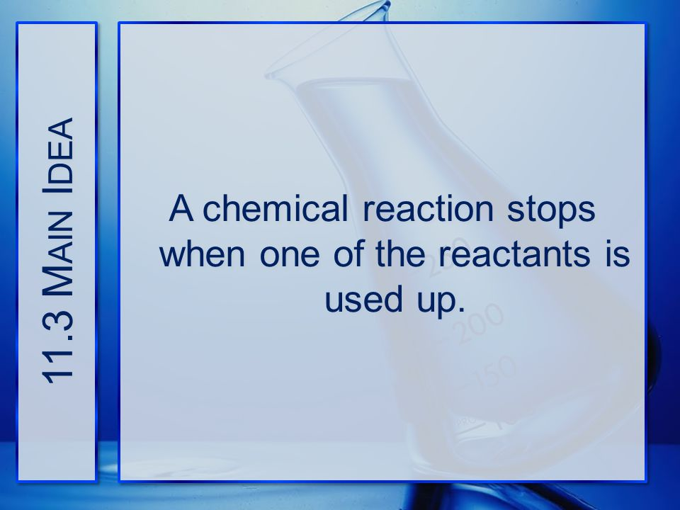 A chemical reaction stops when one of the reactants is used up.