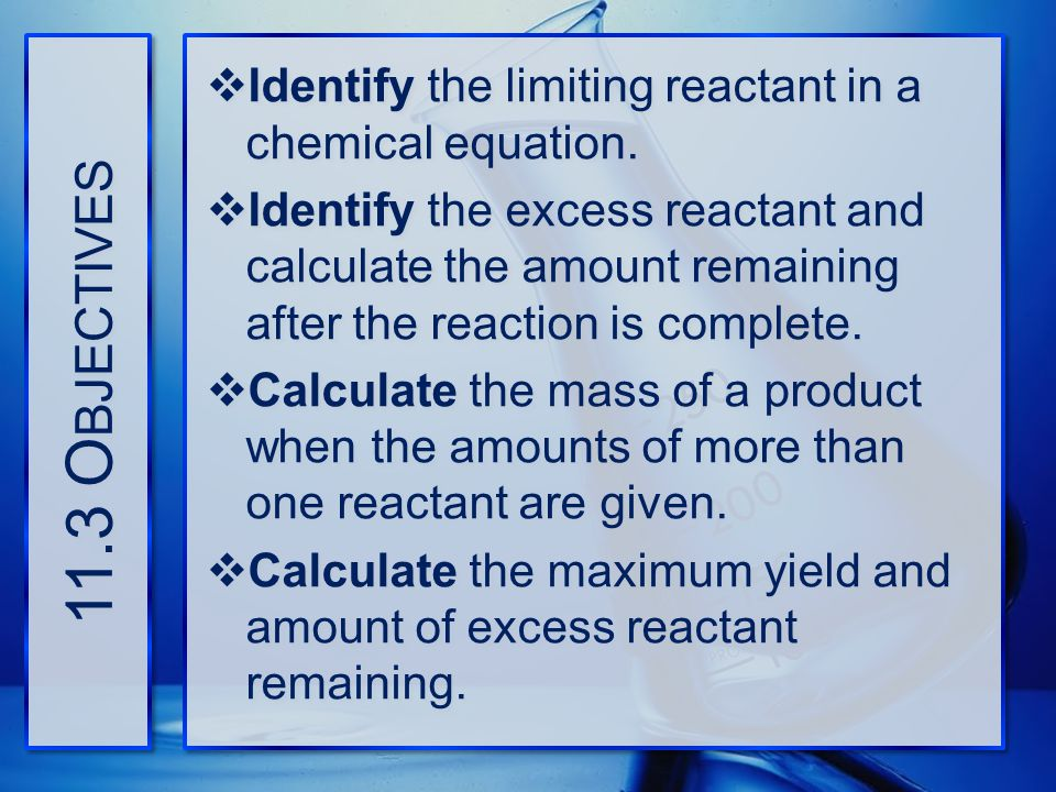 11.3 Objectives Identify the limiting reactant in a chemical equation.
