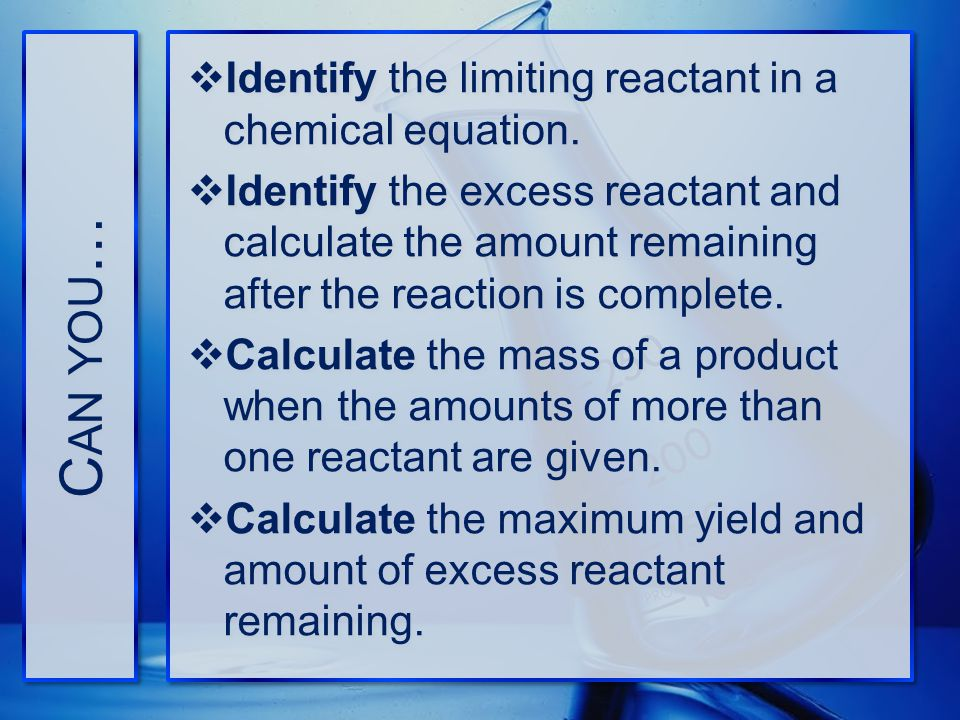 Can you… Identify the limiting reactant in a chemical equation.