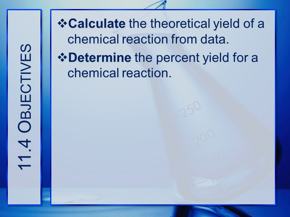 11.4 Objectives Calculate the theoretical yield of a chemical reaction from data.