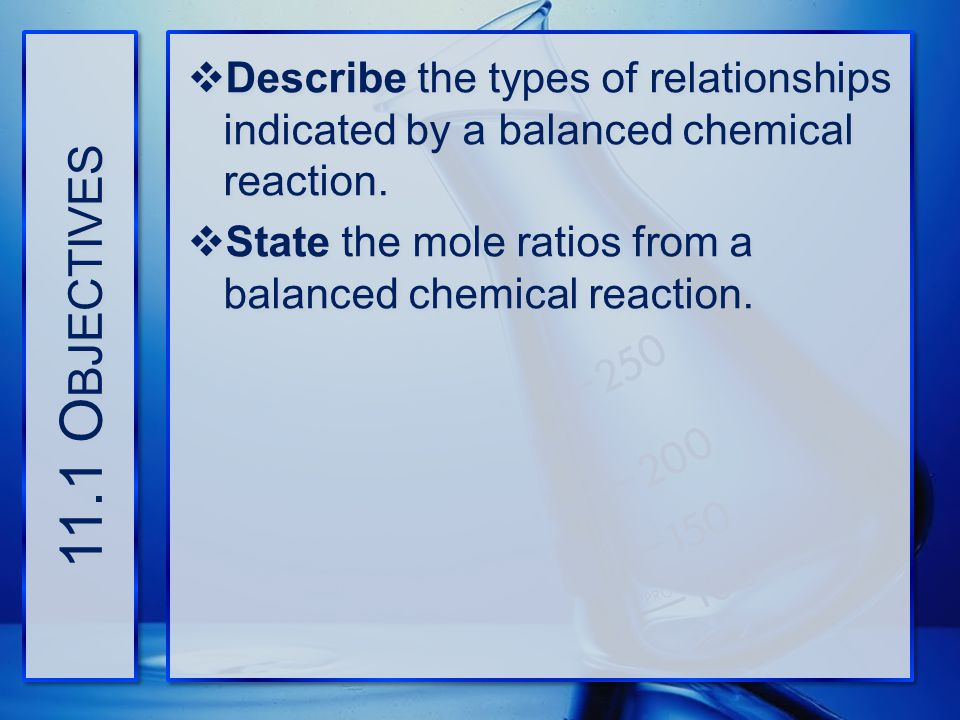 11.1 Objectives Describe the types of relationships indicated by a balanced chemical reaction.