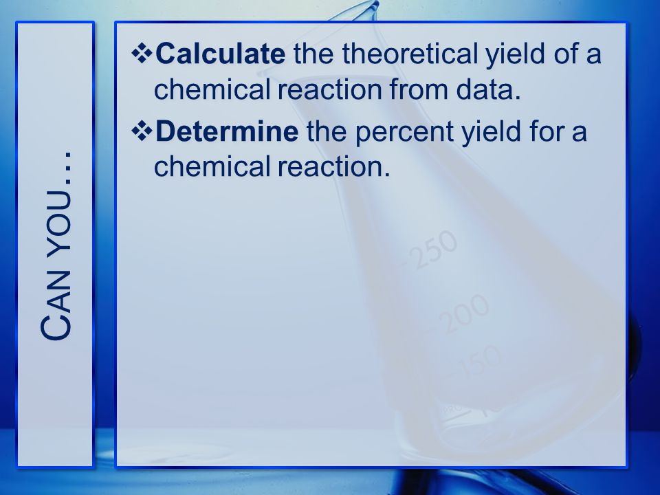 Can you… Calculate the theoretical yield of a chemical reaction from data.