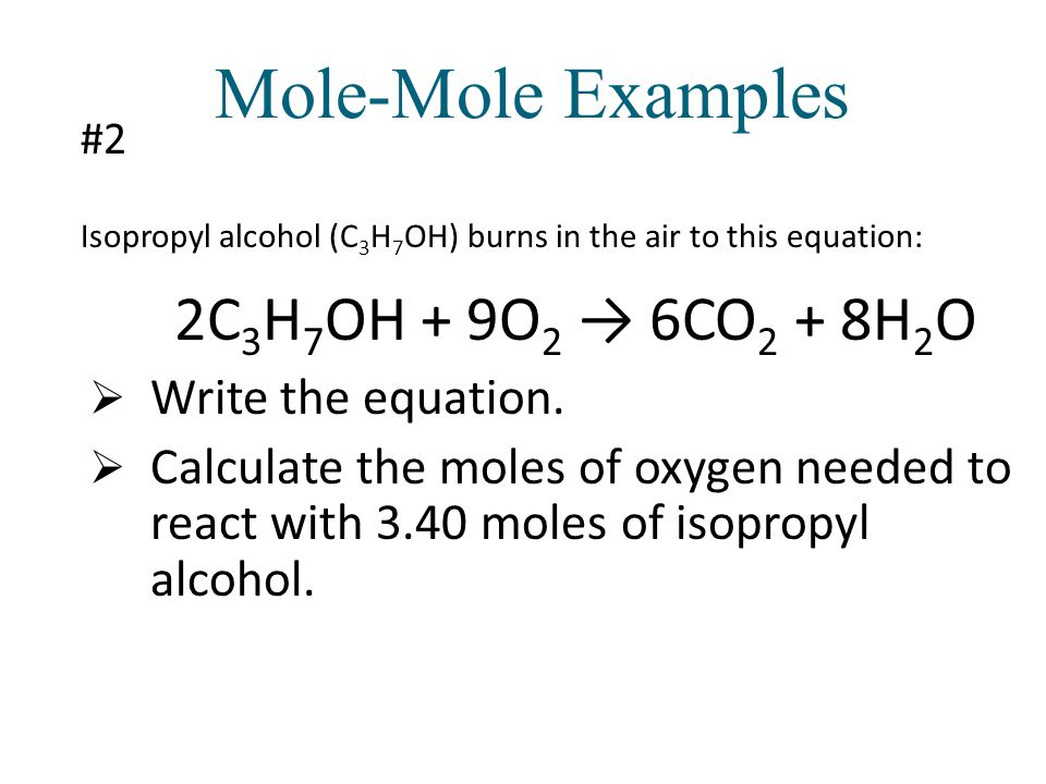 Mole-Mole Examples 2C3H7OH + 9O2 → 6CO2 + 8H2O Write the equation.