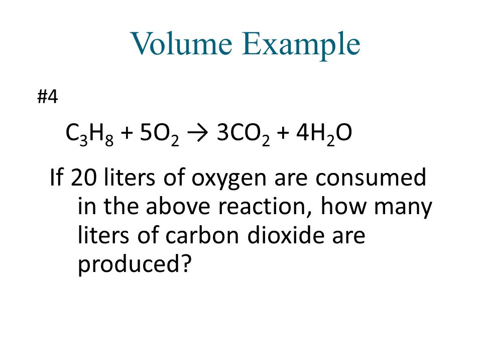 Volume Example C3H8 + 5O2 → 3CO2 + 4H2O