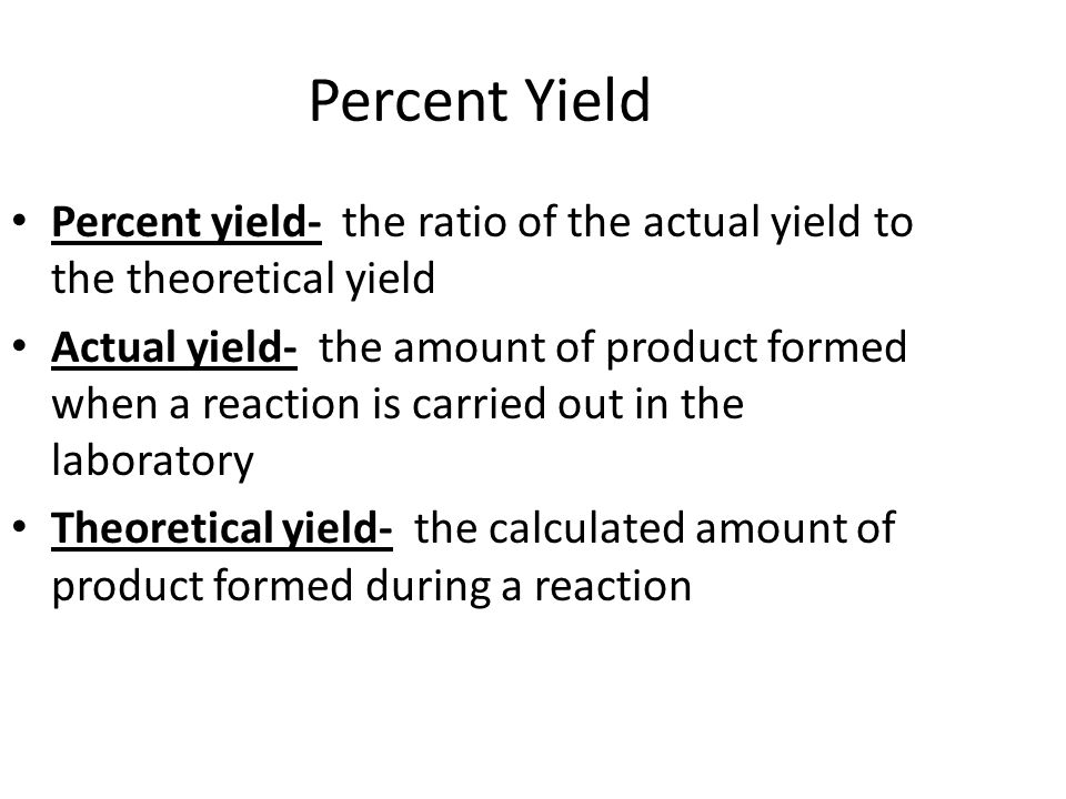 Percent Yield Percent yield- the ratio of the actual yield to the theoretical yield.