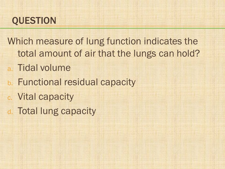 Question Which measure of lung function indicates the total amount of air that the lungs can hold Tidal volume.