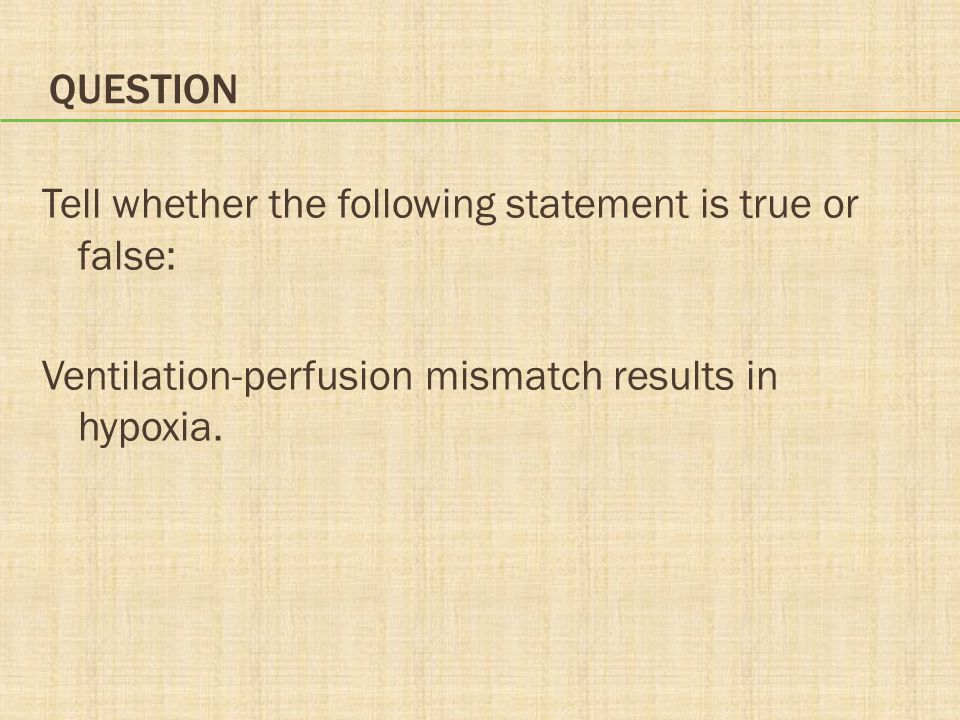 Question Tell whether the following statement is true or false: Ventilation-perfusion mismatch results in hypoxia.