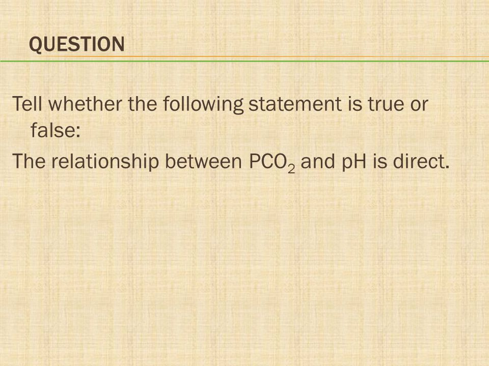 Question Tell whether the following statement is true or false: The relationship between PCO2 and pH is direct.