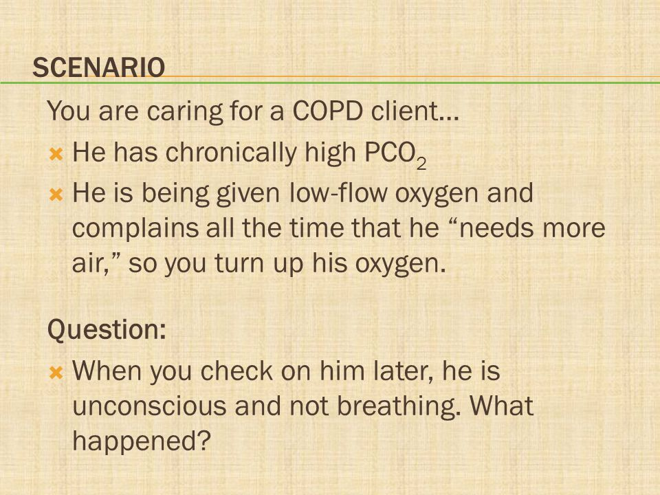 Scenario You are caring for a COPD client… He has chronically high PCO2.