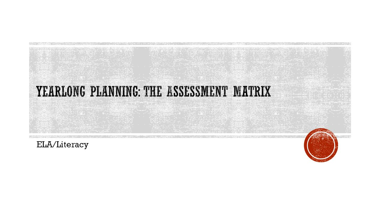 Yearlong Planning: The assessment Matrix