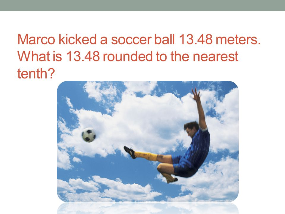 Marco kicked a soccer ball 13. 48 meters. What is 13