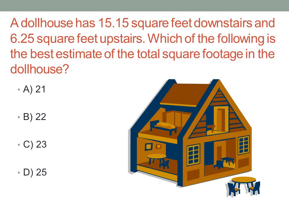 A dollhouse has 15. 15 square feet downstairs and 6