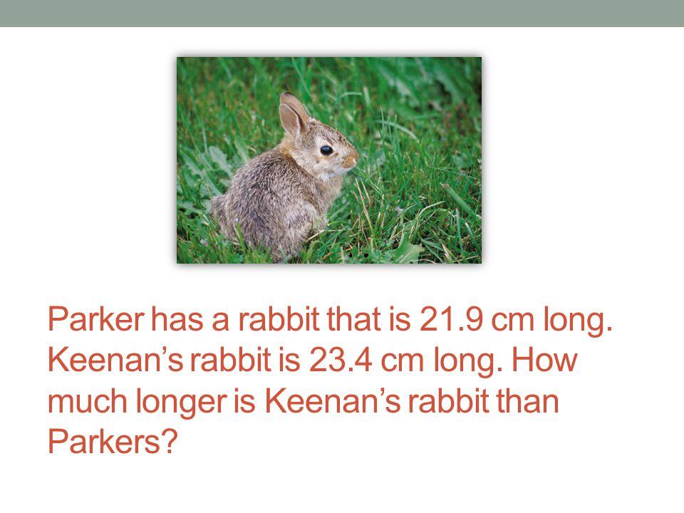 Parker has a rabbit that is 21. 9 cm long. Keenan's rabbit is 23