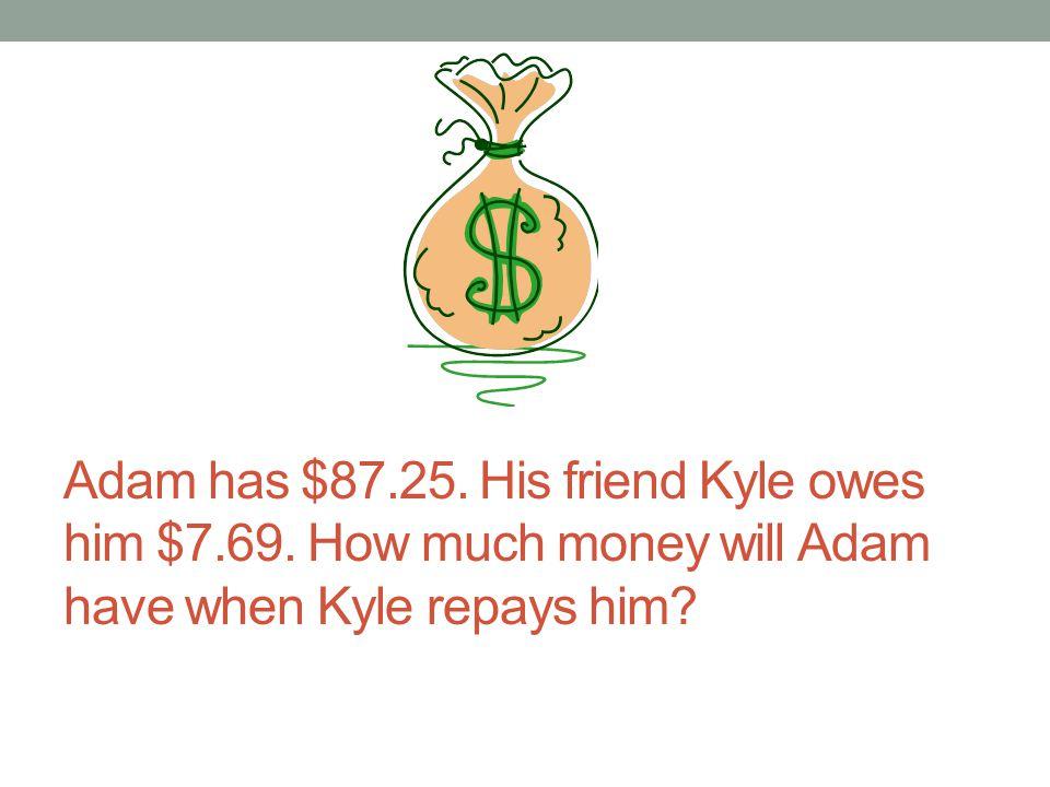 Adam has $87. 25. His friend Kyle owes him $7. 69