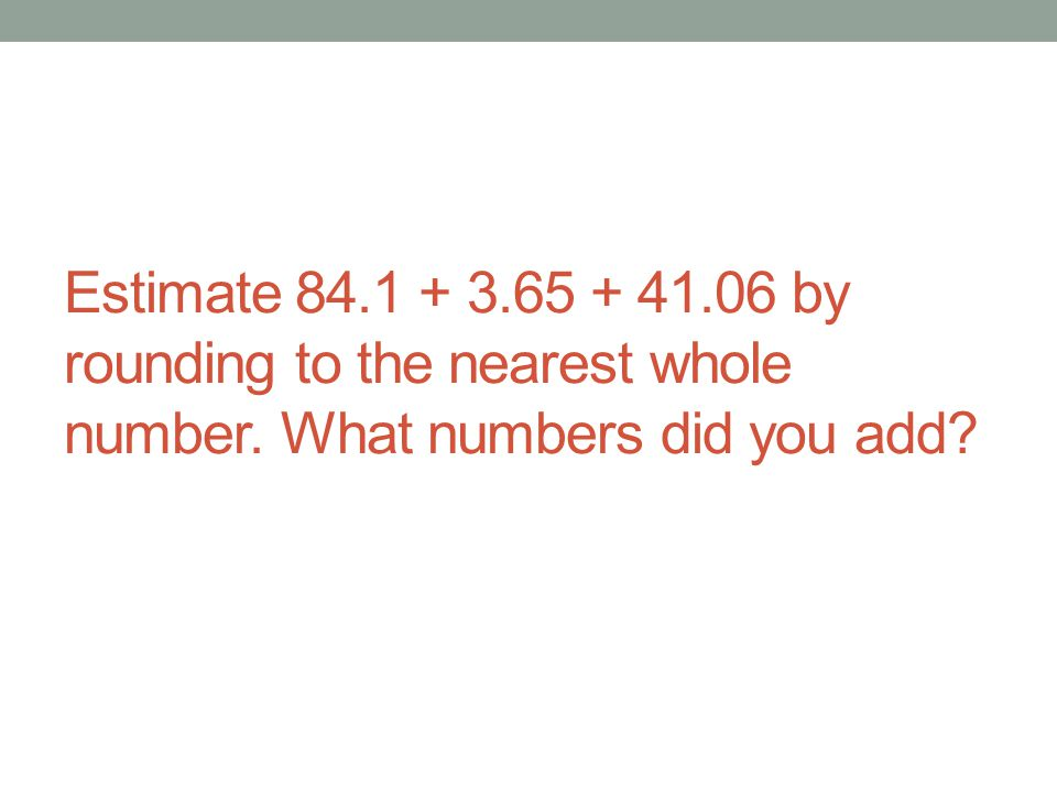 Estimate 84.1 + 3.65 + 41.06 by rounding to the nearest whole number. What numbers did you add