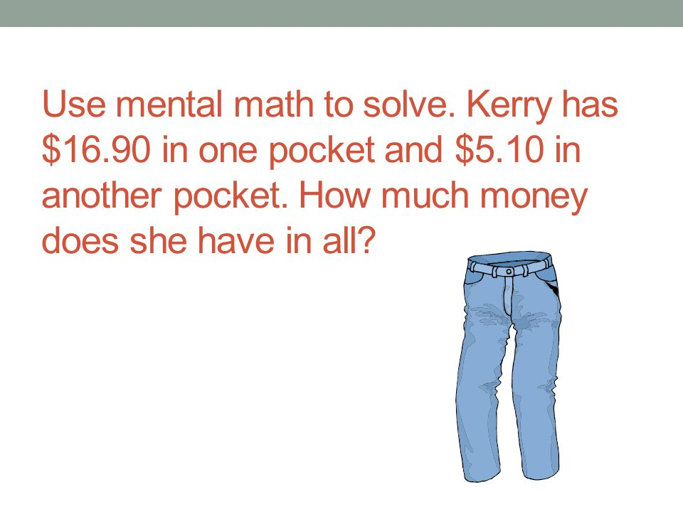Use mental math to solve. Kerry has $16. 90 in one pocket and $5