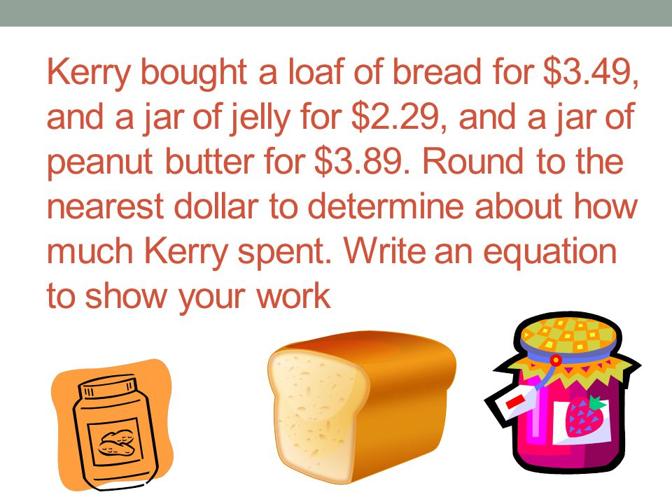 Kerry bought a loaf of bread for $3. 49, and a jar of jelly for $2