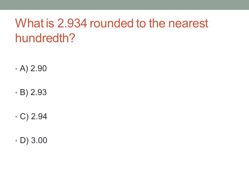 What is 2.934 rounded to the nearest hundredth