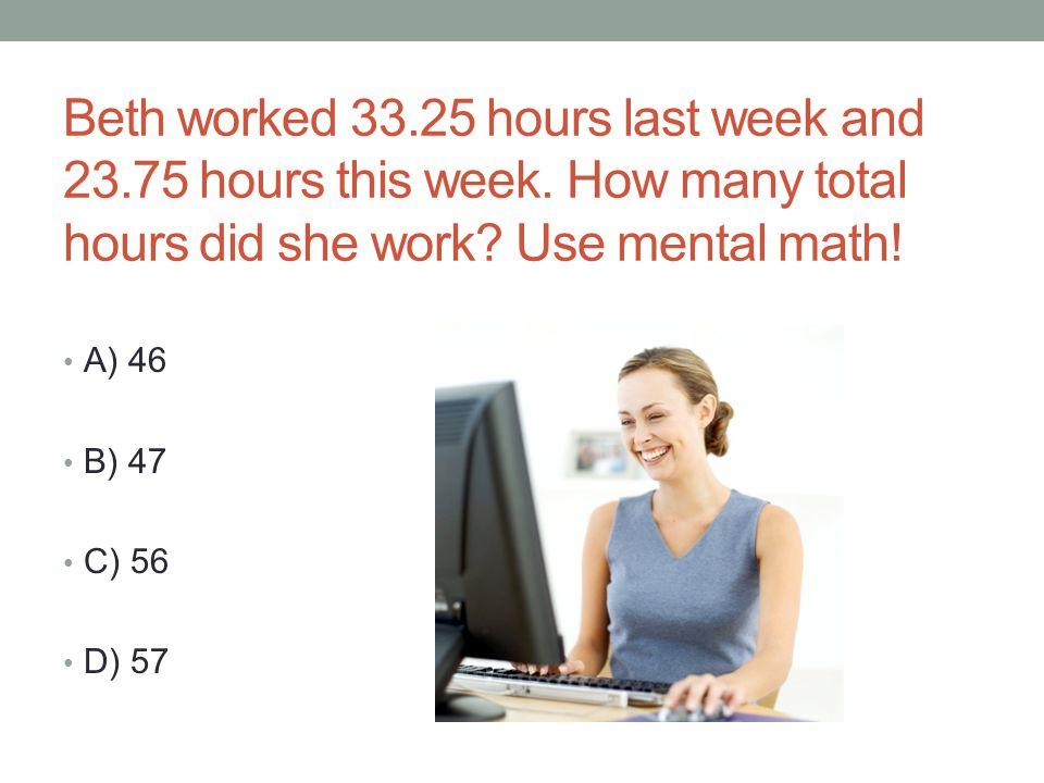 Beth worked 33. 25 hours last week and 23. 75 hours this week