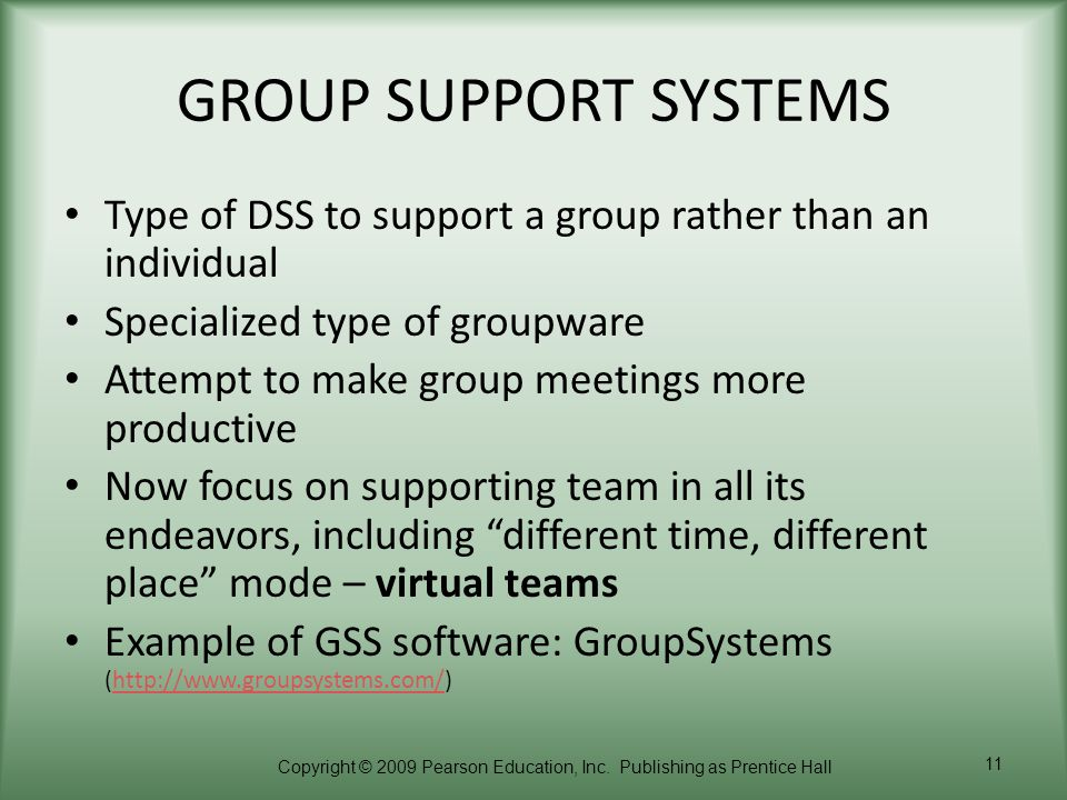 GROUP SUPPORT SYSTEMS Type of DSS to support a group rather than an individual. Specialized type of groupware.