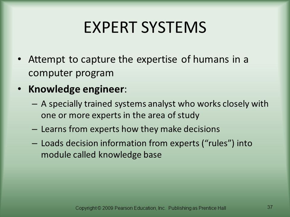 EXPERT SYSTEMS Attempt to capture the expertise of humans in a computer program. Knowledge engineer: