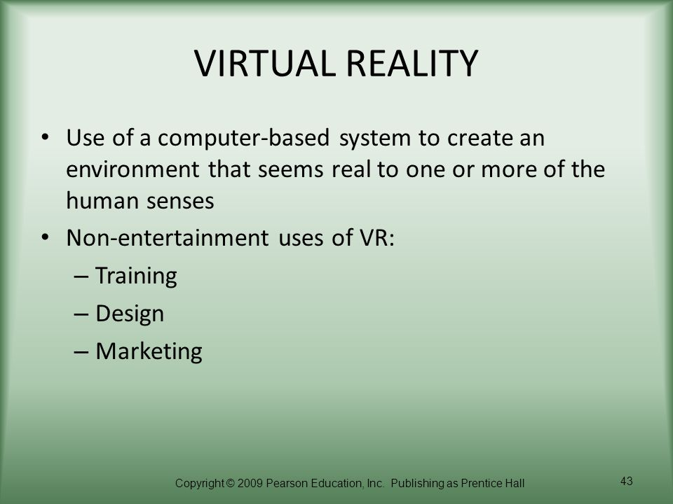 VIRTUAL REALITY Use of a computer-based system to create an environment that seems real to one or more of the human senses.