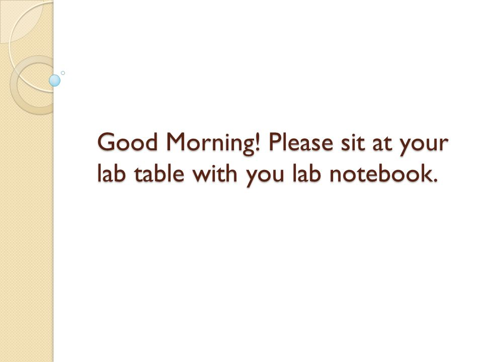 Good Morning! Please sit at your lab table with you lab notebook.