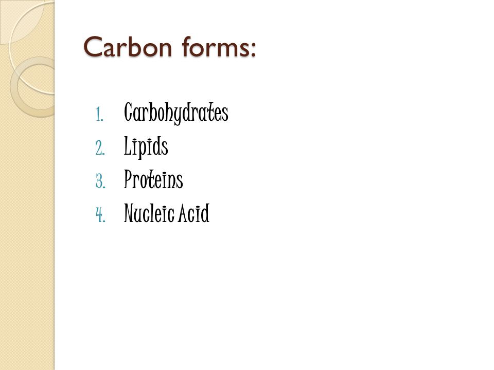 Carbon forms: Carbohydrates Lipids Proteins Nucleic Acid