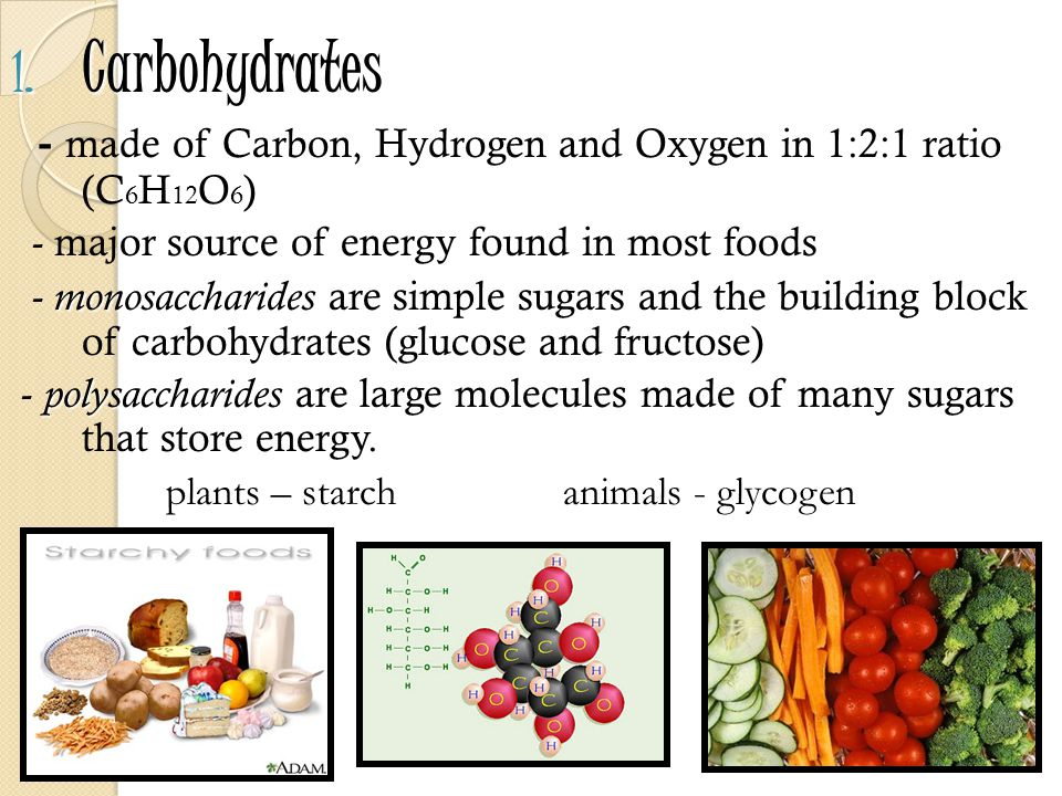Carbohydrates - made of Carbon, Hydrogen and Oxygen in 1:2:1 ratio (C6H12O6) - major source of energy found in most foods.
