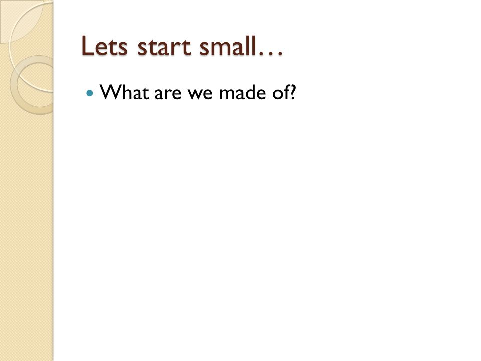 Lets start small… What are we made of