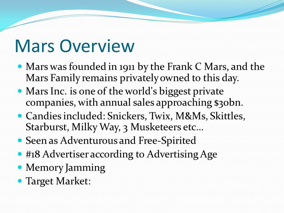 Mars Overview Mars was founded in 1911 by the Frank C Mars, and the Mars Family remains privately owned to this day.