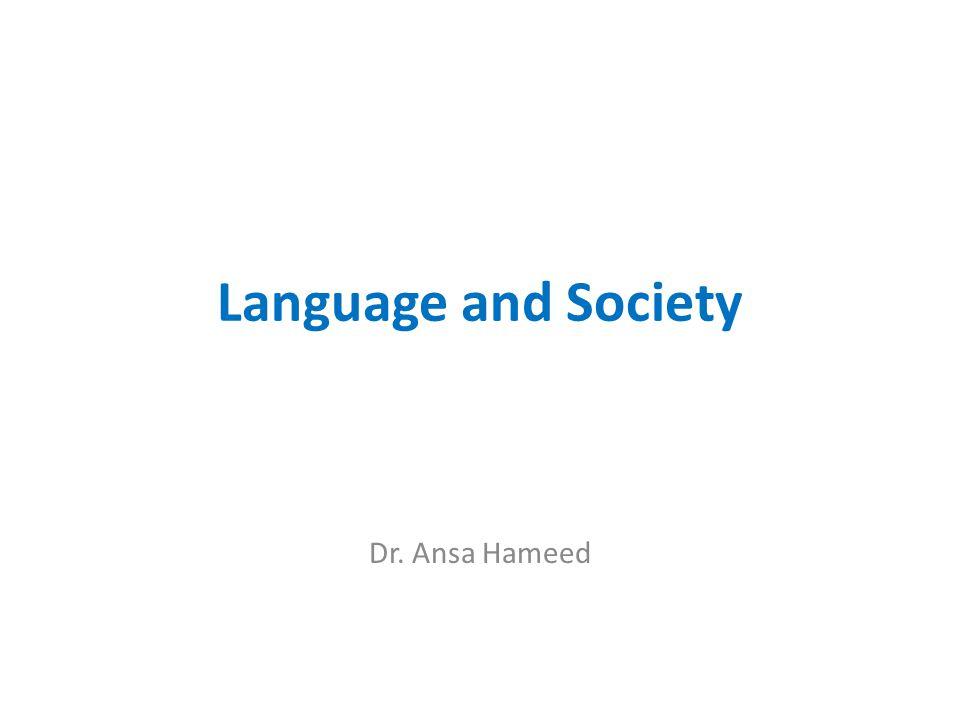 Language and Society Dr. Ansa Hameed