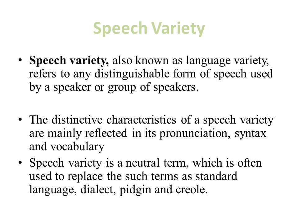 Speech Variety Speech variety, also known as language variety, refers to any distinguishable form of speech used by a speaker or group of speakers.