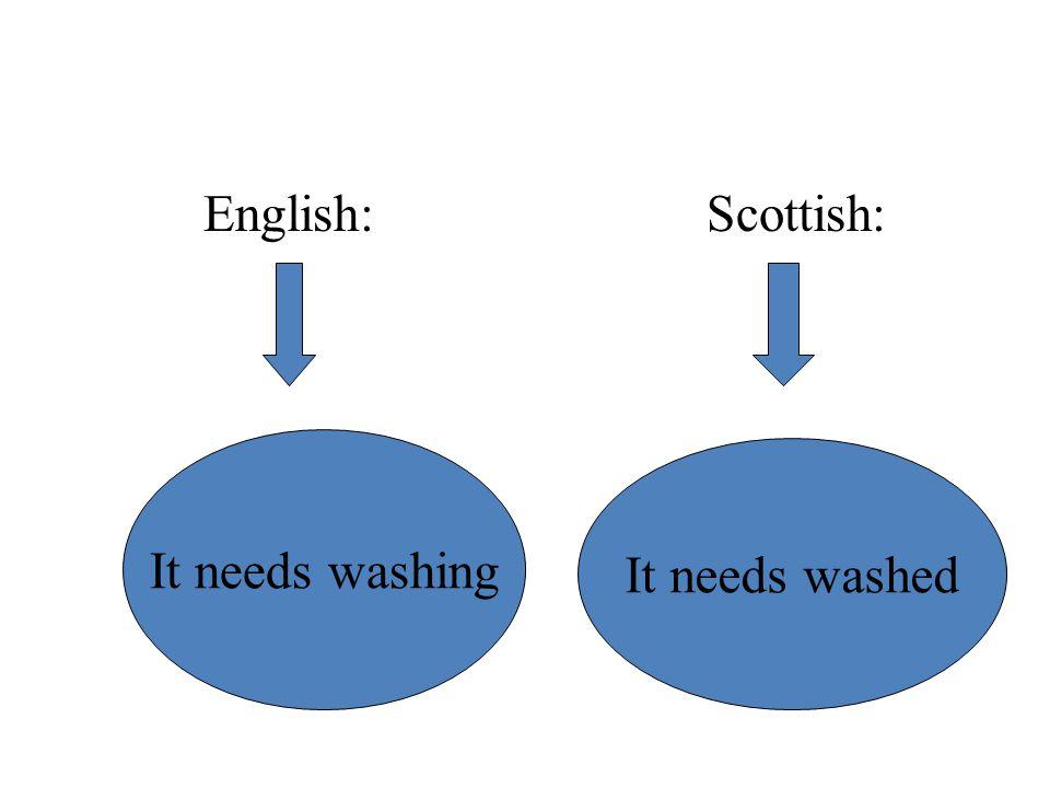 English: Scottish: It needs washing It needs washed