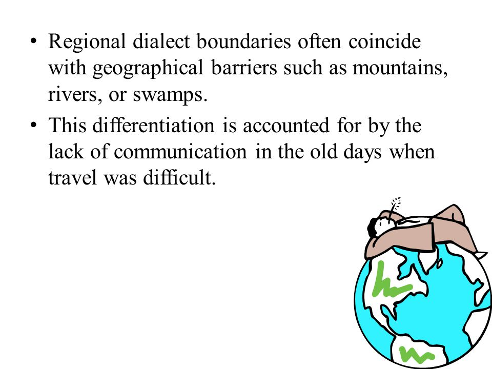 Regional dialect boundaries often coincide with geographical barriers such as mountains, rivers, or swamps.