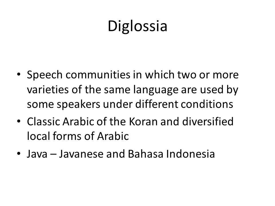 Diglossia Speech communities in which two or more varieties of the same language are used by some speakers under different conditions.