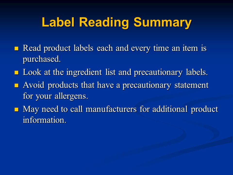 Label Reading Summary Read product labels each and every time an item is purchased. Look at the ingredient list and precautionary labels.