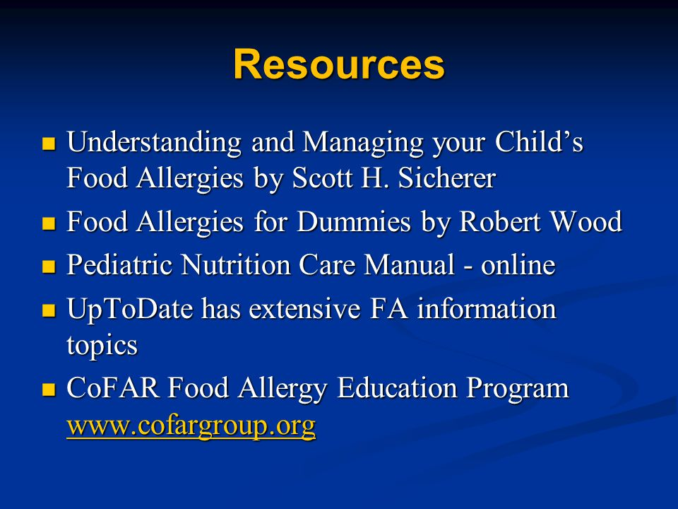 Resources Understanding and Managing your Child's Food Allergies by Scott H. Sicherer. Food Allergies for Dummies by Robert Wood.