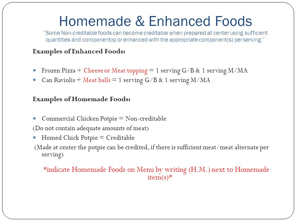 Homemade & Enhanced Foods Some Non-creditable foods can become creditable when prepared at center using sufficient quantities and component(s) or enhanced with the appropriate component(s) per serving.