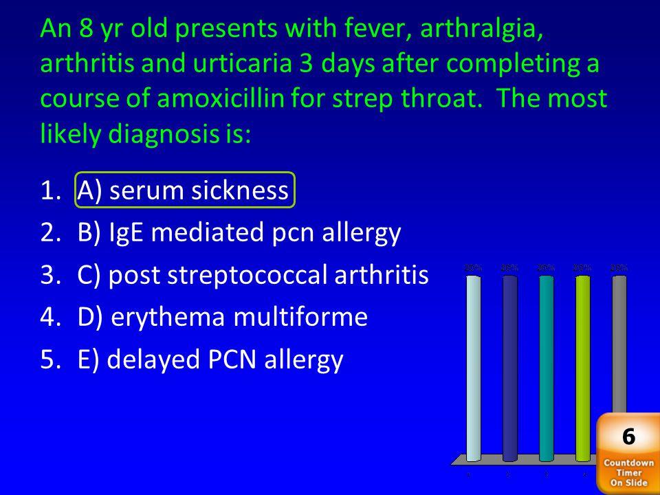 B) IgE mediated pcn allergy C) post streptococcal arthritis